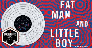 Bookshots: 'Fat Man and Little Boy' by Mike Meginnis