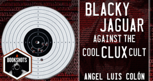 Bookshots: 'Blacky Jaguar Against the Cool Clux Cult' by Angel Luis Colón
