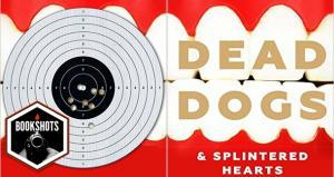Bookshots: 'Dead Dogs & Splintered Hearts' by Tom Ward