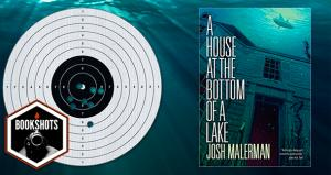 Bookshots: Bookshots: 'A HouseA House at the Bottome of a Lake' by Josh Malerman