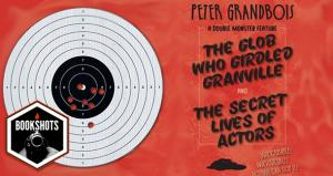 "Bookshots: ""The Glob Who Girdled Granville"" and ""The Secret Lives of Actors"": A"