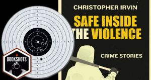 Bookshots: 'Safe Inside the Violence' by Christopher Irvin