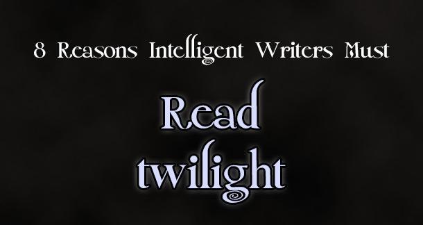 Scandalous: 8 Reasons Intelligent Writers Must Read Twilight