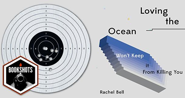 Bookshots: 'Loving the Ocean Won't Keep It From Killing You' by Rachel Bell