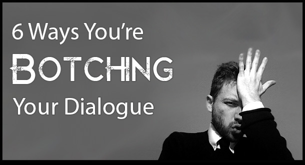 6 Ways You're Botching Your Dialogue