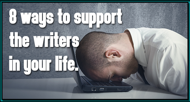 8 Ways to Support the Writers in Your Life